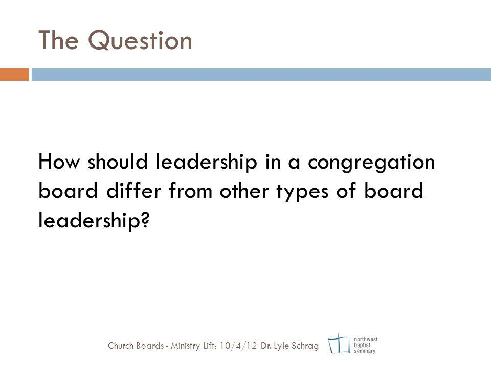 The Question How should leadership in a congregation board differ from other types of board leadership? Church Boards - Ministry Lift: 10/4/12 Dr. Lyl