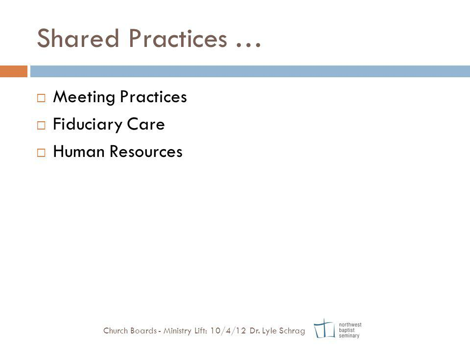 Shared Practices … Meeting Practices Fiduciary Care Human Resources Church Boards - Ministry Lift: 10/4/12 Dr. Lyle Schrag