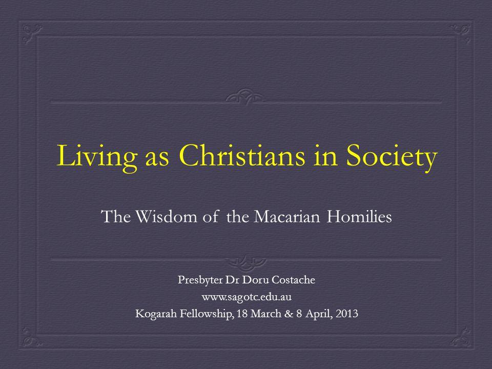Living as Christians in Society The Wisdom of the Macarian Homilies Presbyter Dr Doru Costache www.sagotc.edu.au Kogarah Fellowship, 18 March & 8 April, 2013
