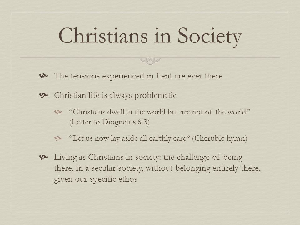 Christians in Society The tensions experienced in Lent are ever there Christian life is always problematic Christians dwell in the world but are not o