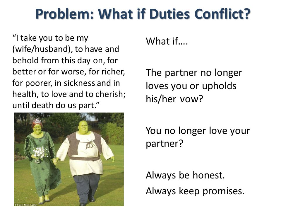 Problem: What if Duties Conflict? I take you to be my (wife/husband), to have and behold from this day on, for better or for worse, for richer, for po