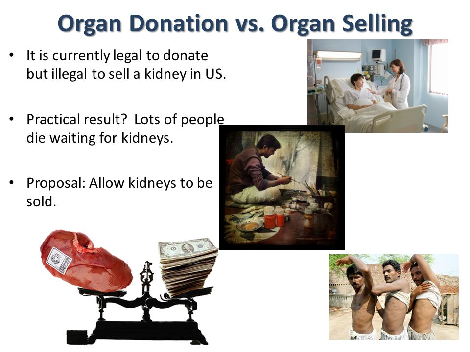 Organ Donation vs. Organ Selling It is currently legal to donate but illegal to sell a kidney in US. Practical result? Lots of people die waiting for
