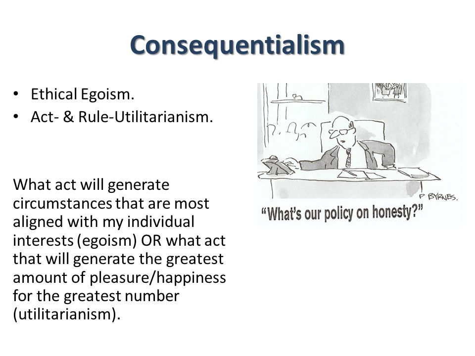Consequentialism Ethical Egoism. Act- & Rule-Utilitarianism. What act will generate circumstances that are most aligned with my individual interests (