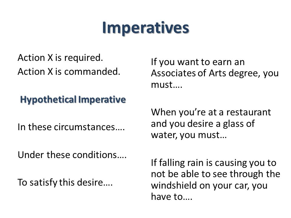 Imperatives Action X is required. Action X is commanded. Hypothetical Imperative In these circumstances…. Under these conditions…. To satisfy this des