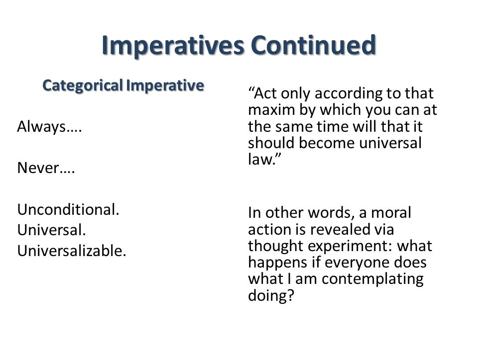 Imperatives Continued Categorical Imperative Always…. Never…. Unconditional. Universal. Universalizable. Act only according to that maxim by which you