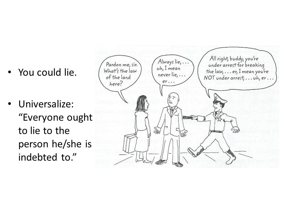 You could lie. Universalize: Everyone ought to lie to the person he/she is indebted to.