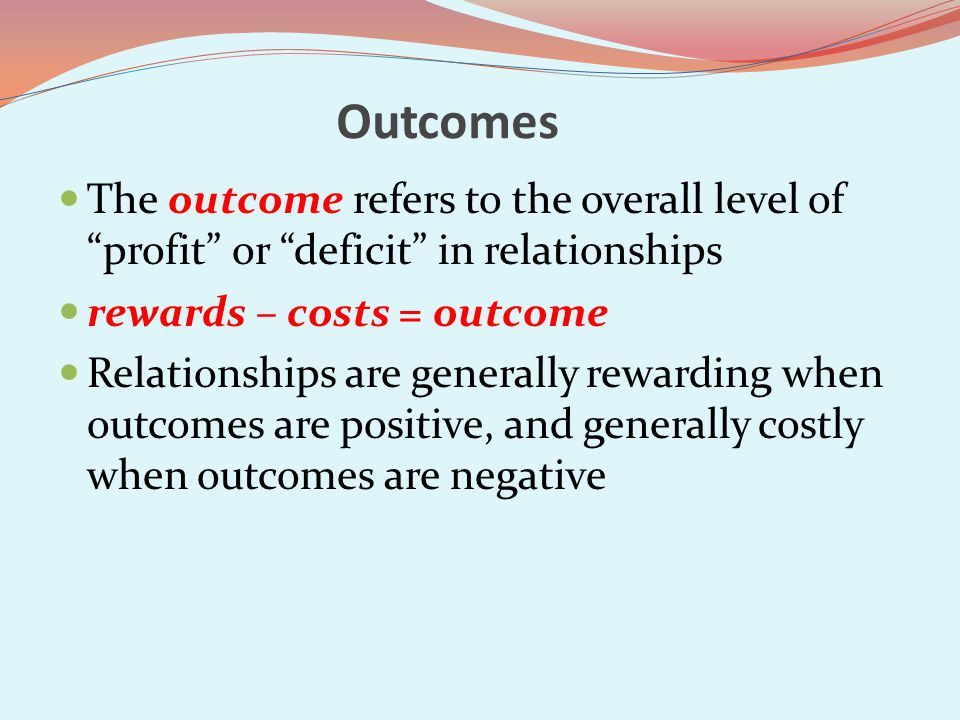 Outcomes The outcome refers to the overall level of profit or deficit in relationships rewards – costs = outcome Relationships are generally rewarding when outcomes are positive, and generally costly when outcomes are negative