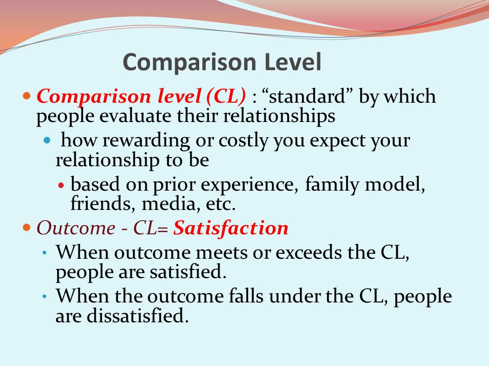 Comparison Level Comparison level (CL) : standard by which people evaluate their relationships how rewarding or costly you expect your relationship to be based on prior experience, family model, friends, media, etc.