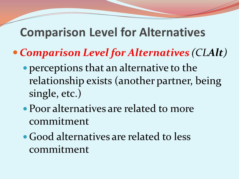 Comparison Level for Alternatives Comparison Level for Alternatives (CLAlt) perceptions that an alternative to the relationship exists (another partner, being single, etc.) Poor alternatives are related to more commitment Good alternatives are related to less commitment