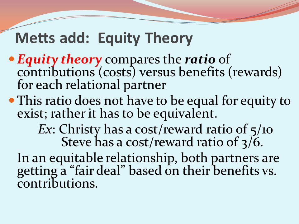 Metts add: Equity Theory Equity theory compares the ratio of contributions (costs) versus benefits (rewards) for each relational partner This ratio does not have to be equal for equity to exist; rather it has to be equivalent.
