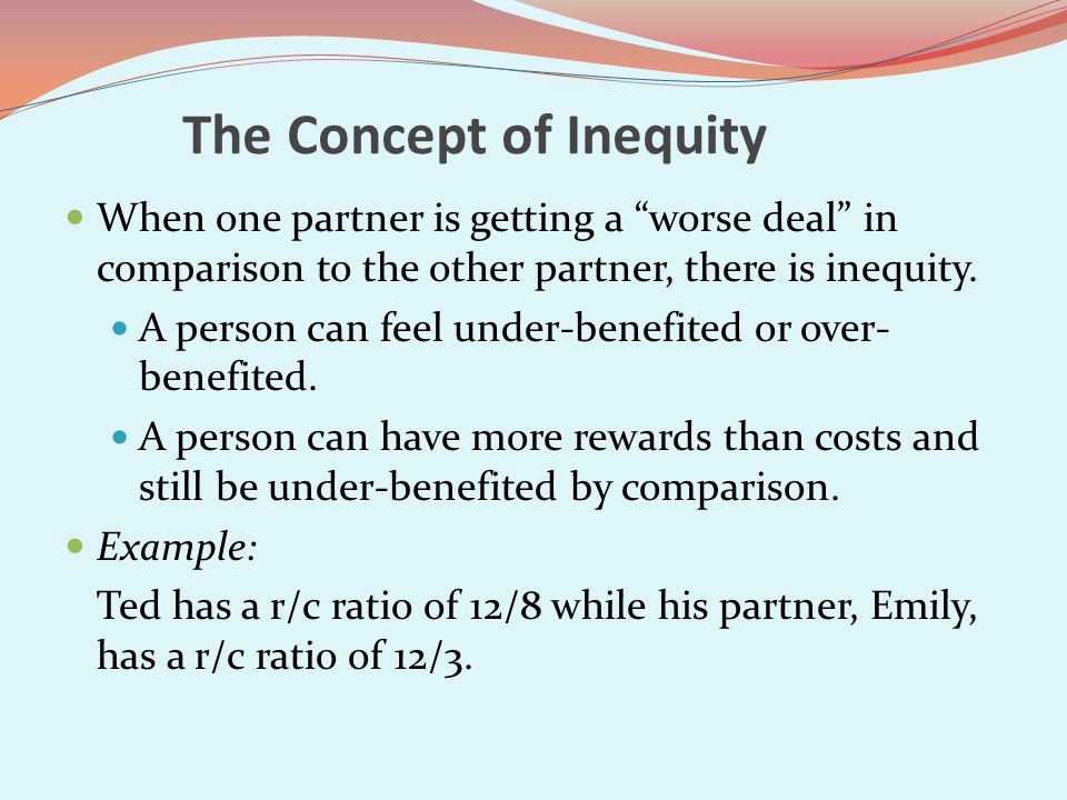 The Concept of Inequity When one partner is getting a worse deal in comparison to the other partner, there is inequity.