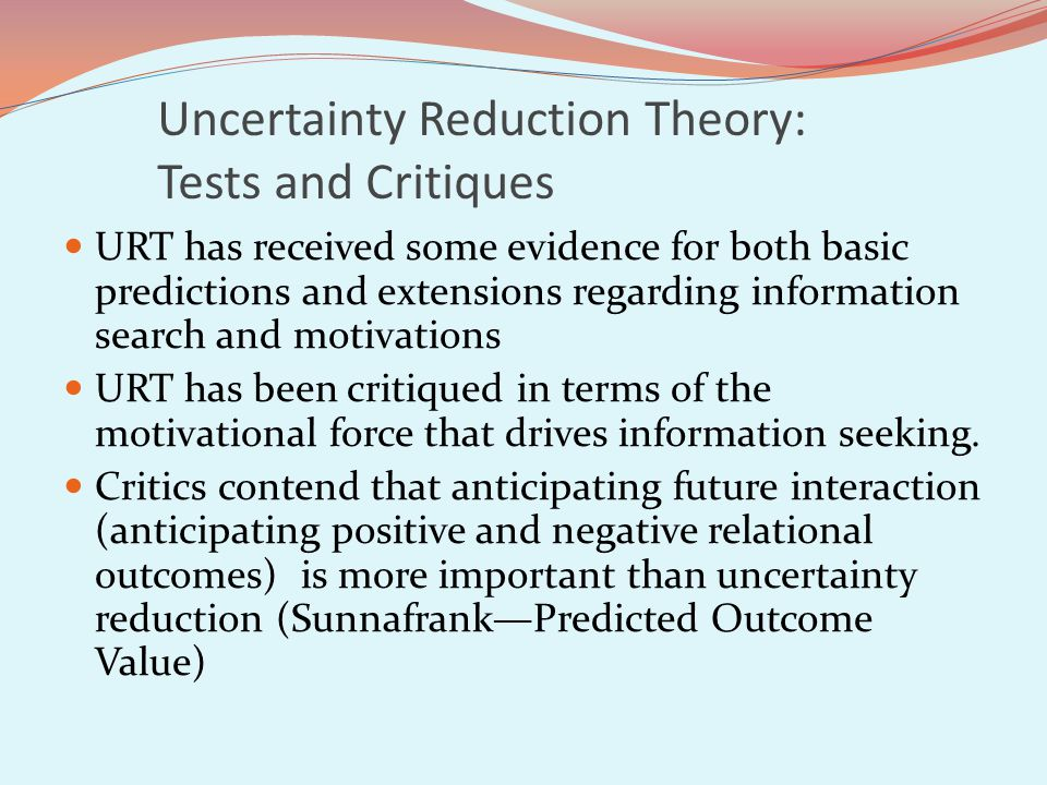 Uncertainty Reduction Theory: Tests and Critiques URT has received some evidence for both basic predictions and extensions regarding information search and motivations URT has been critiqued in terms of the motivational force that drives information seeking.