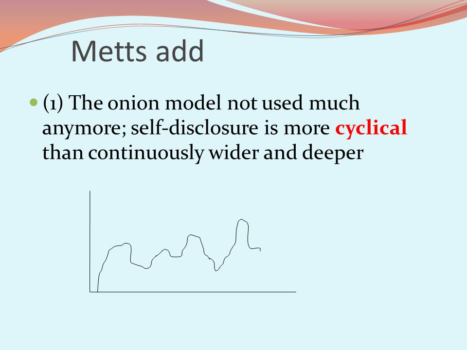 Metts add (1) The onion model not used much anymore; self-disclosure is more cyclical than continuously wider and deeper