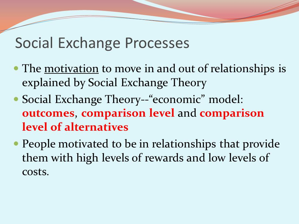 Social Exchange Processes The motivation to move in and out of relationships is explained by Social Exchange Theory Social Exchange Theory--economic model: outcomes, comparison level and comparison level of alternatives People motivated to be in relationships that provide them with high levels of rewards and low levels of costs.