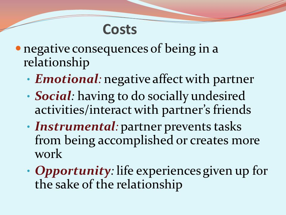 Costs negative consequences of being in a relationship Emotional: negative affect with partner Social: having to do socially undesired activities/interact with partners friends Instrumental: partner prevents tasks from being accomplished or creates more work Opportunity: life experiences given up for the sake of the relationship