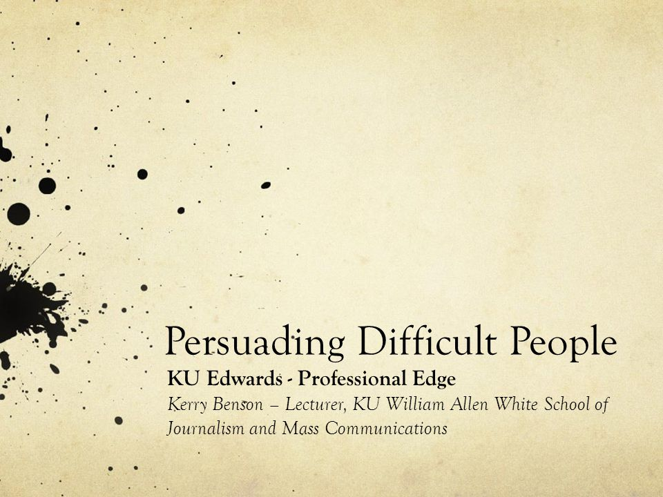 Persuading Difficult People KU Edwards - Professional Edge Kerry Benson – Lecturer, KU William Allen White School of Journalism and Mass Communication
