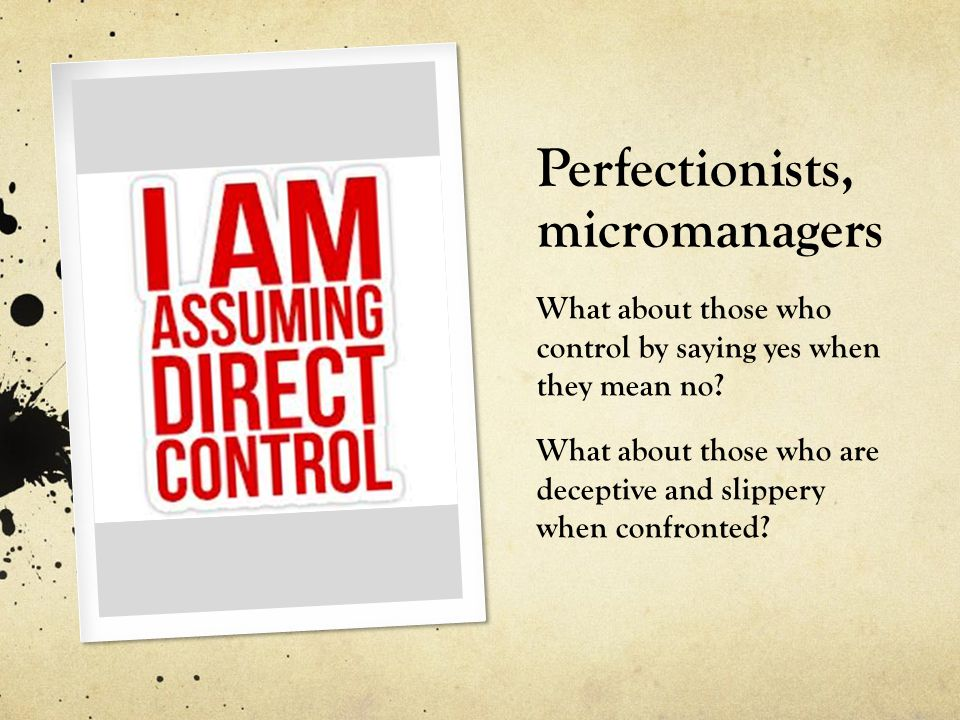 Perfectionists, micromanagers What about those who control by saying yes when they mean no? What about those who are deceptive and slippery when confr