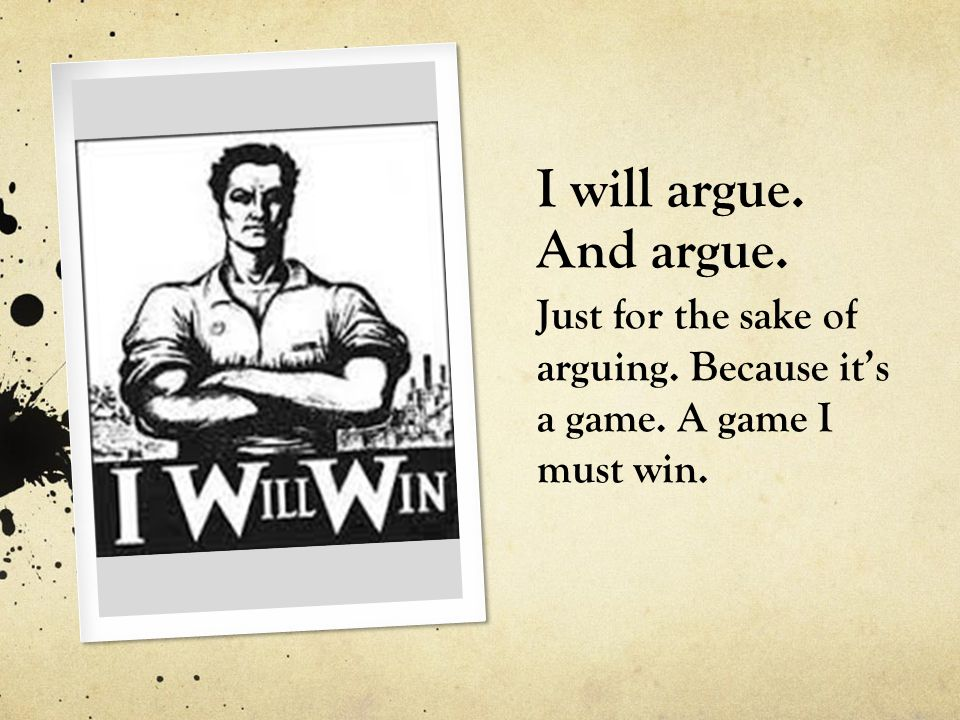 I will argue. And argue. Just for the sake of arguing. Because its a game. A game I must win.