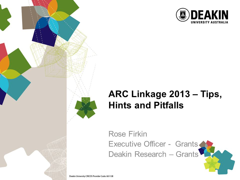 ARC Linkage 2013 – Tips, Hints and Pitfalls Rose Firkin Executive Officer - Grants Deakin Research – Grants