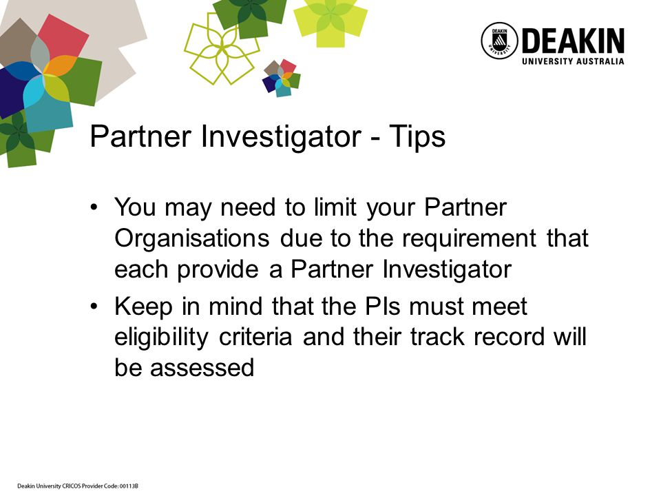 Partner Investigator - Tips You may need to limit your Partner Organisations due to the requirement that each provide a Partner Investigator Keep in mind that the PIs must meet eligibility criteria and their track record will be assessed