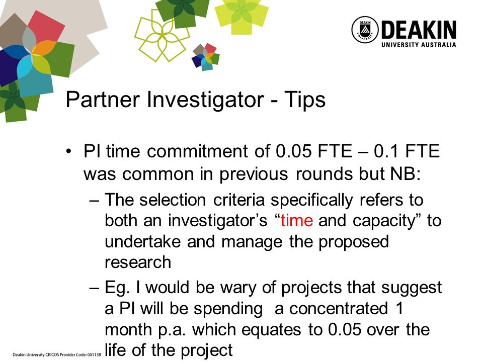Partner Investigator - Tips PI time commitment of 0.05 FTE – 0.1 FTE was common in previous rounds but NB: –The selection criteria specifically refers to both an investigators time and capacity to undertake and manage the proposed research –Eg.