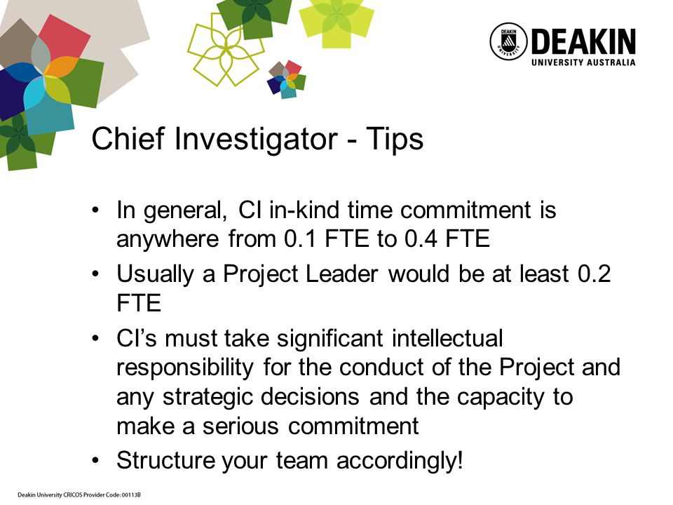 Chief Investigator - Tips In general, CI in-kind time commitment is anywhere from 0.1 FTE to 0.4 FTE Usually a Project Leader would be at least 0.2 FTE CIs must take significant intellectual responsibility for the conduct of the Project and any strategic decisions and the capacity to make a serious commitment Structure your team accordingly!