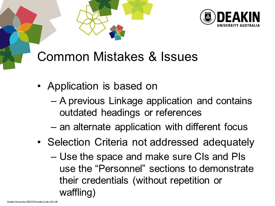 Common Mistakes & Issues Application is based on –A previous Linkage application and contains outdated headings or references –an alternate application with different focus Selection Criteria not addressed adequately –Use the space and make sure CIs and PIs use the Personnel sections to demonstrate their credentials (without repetition or waffling)