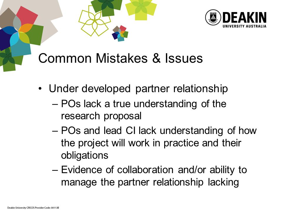 Common Mistakes & Issues Under developed partner relationship –POs lack a true understanding of the research proposal –POs and lead CI lack understanding of how the project will work in practice and their obligations –Evidence of collaboration and/or ability to manage the partner relationship lacking