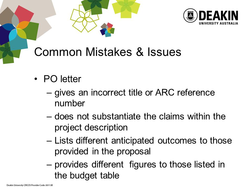 Common Mistakes & Issues PO letter –gives an incorrect title or ARC reference number –does not substantiate the claims within the project description –Lists different anticipated outcomes to those provided in the proposal –provides different figures to those listed in the budget table