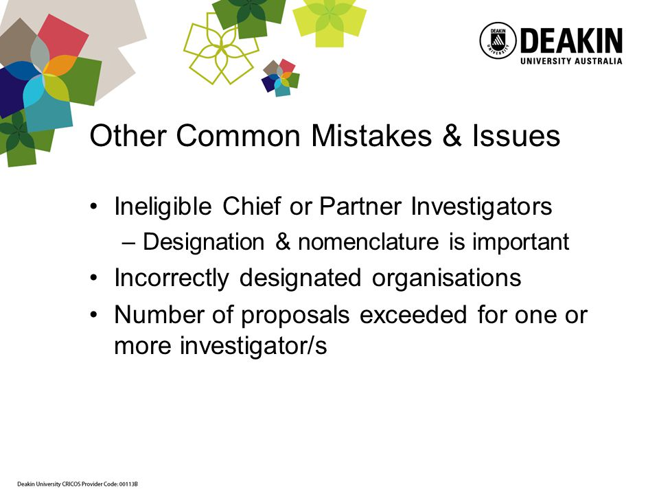 Other Common Mistakes & Issues Ineligible Chief or Partner Investigators –Designation & nomenclature is important Incorrectly designated organisations Number of proposals exceeded for one or more investigator/s