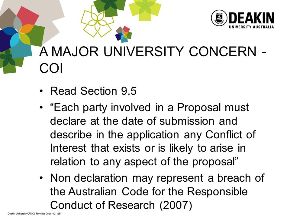 A MAJOR UNIVERSITY CONCERN - COI Read Section 9.5 Each party involved in a Proposal must declare at the date of submission and describe in the application any Conflict of Interest that exists or is likely to arise in relation to any aspect of the proposal Non declaration may represent a breach of the Australian Code for the Responsible Conduct of Research (2007)