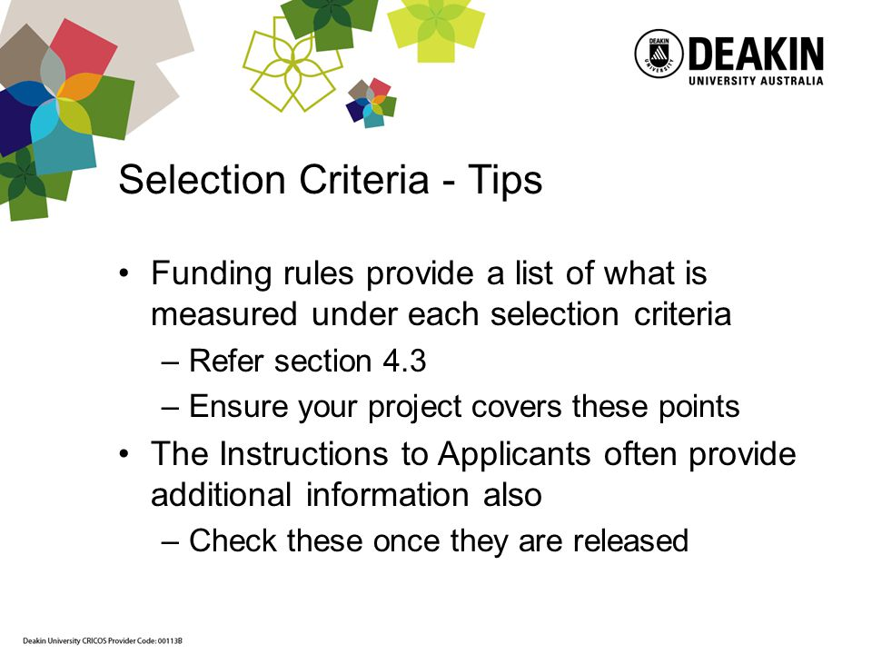 Selection Criteria - Tips Funding rules provide a list of what is measured under each selection criteria –Refer section 4.3 –Ensure your project covers these points The Instructions to Applicants often provide additional information also –Check these once they are released