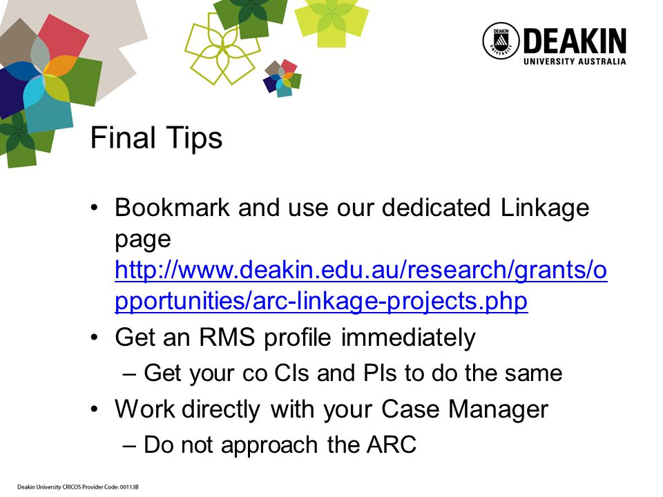 Final Tips Bookmark and use our dedicated Linkage page http://www.deakin.edu.au/research/grants/o pportunities/arc-linkage-projects.php http://www.dea