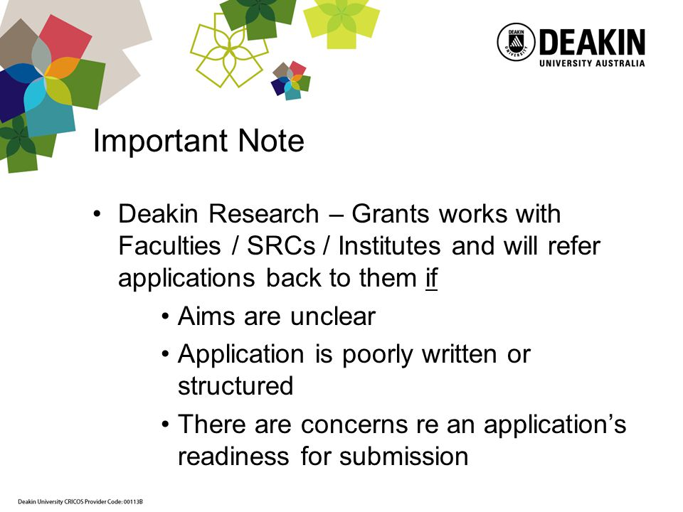 Important Note Deakin Research – Grants works with Faculties / SRCs / Institutes and will refer applications back to them if Aims are unclear Application is poorly written or structured There are concerns re an applications readiness for submission