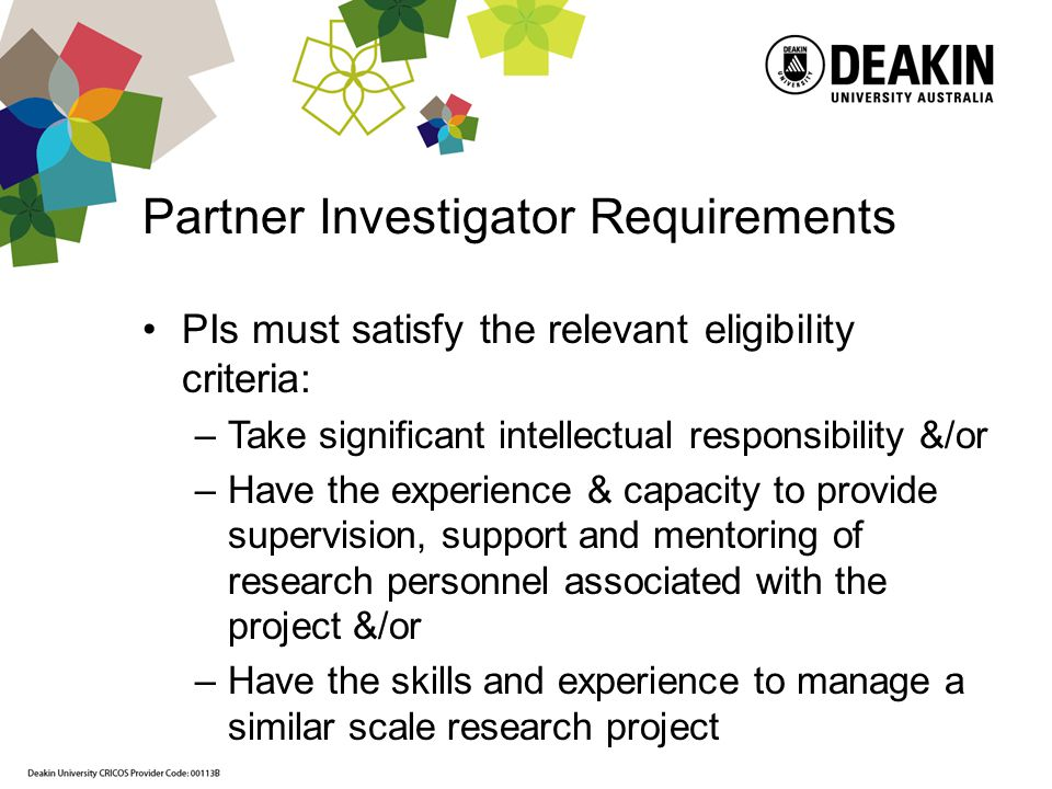 Partner Investigator Requirements PIs must satisfy the relevant eligibility criteria: –Take significant intellectual responsibility &/or –Have the experience & capacity to provide supervision, support and mentoring of research personnel associated with the project &/or –Have the skills and experience to manage a similar scale research project