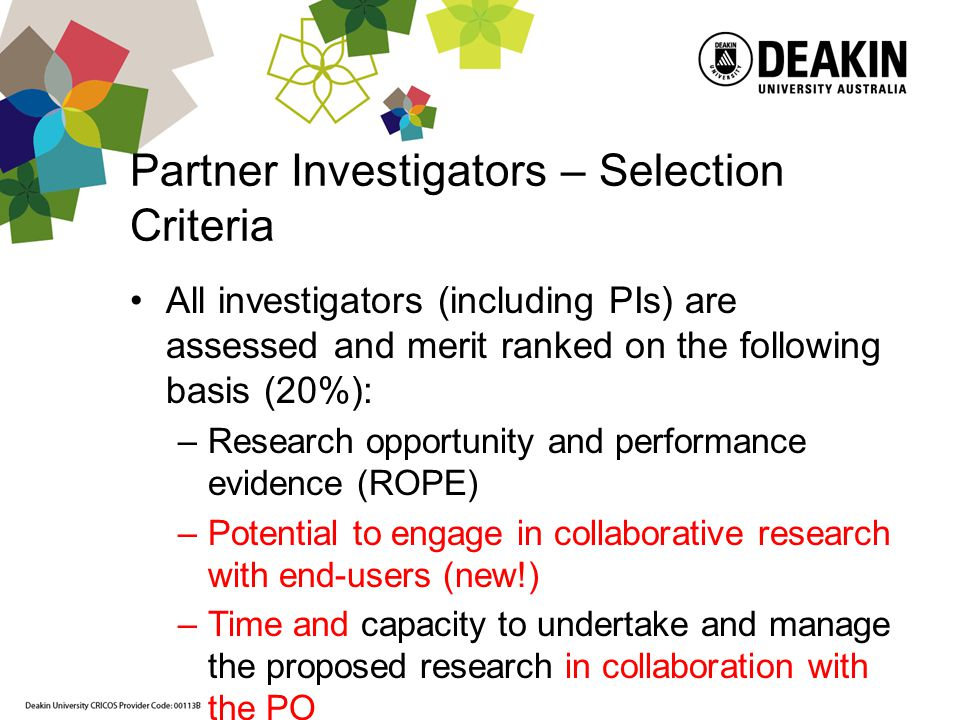 Partner Investigators – Selection Criteria All investigators (including PIs) are assessed and merit ranked on the following basis (20%): –Research opportunity and performance evidence (ROPE) –Potential to engage in collaborative research with end-users (new!) –Time and capacity to undertake and manage the proposed research in collaboration with the PO