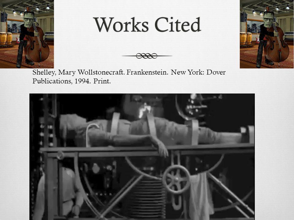 Works CitedWorks Cited Shelley, Mary Wollstonecraft. Frankenstein. New York: Dover Publications, 1994. Print.