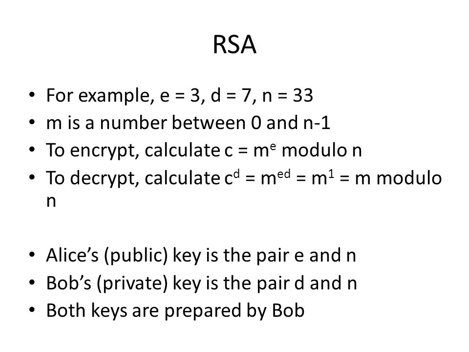 RSA For example, e = 3, d = 7, n = 33 m is a number between 0 and n-1 To encrypt, calculate c = m e modulo n To decrypt, calculate c d = m ed = m 1 = m modulo n Alices (public) key is the pair e and n Bobs (private) key is the pair d and n Both keys are prepared by Bob