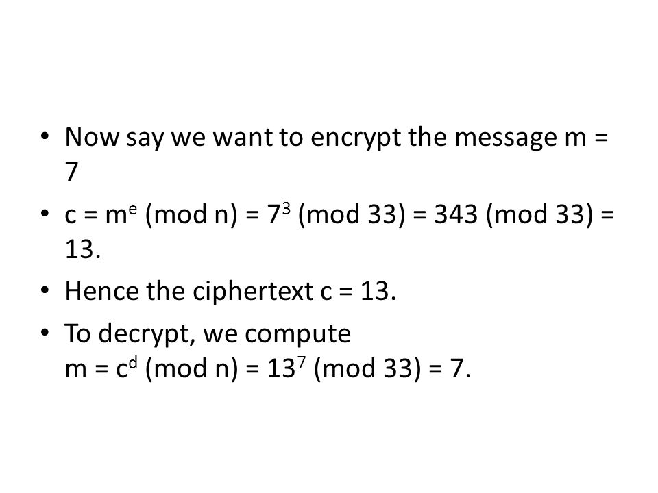 Now say we want to encrypt the message m = 7 c = m e (mod n) = 7 3 (mod 33) = 343 (mod 33) = 13.