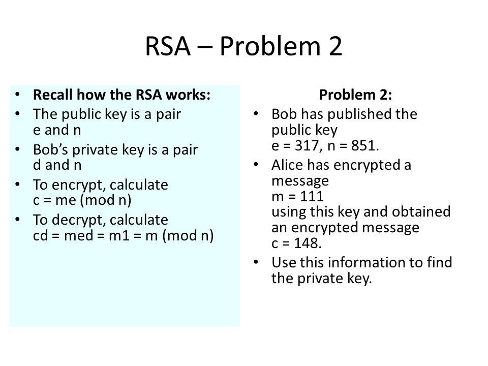 RSA – Problem 2 Problem 2: Bob has published the public key e = 317, n = 851.