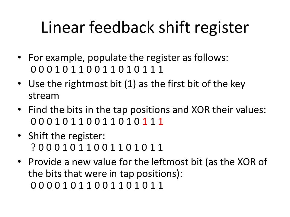 Linear feedback shift register For example, populate the register as follows: 0 0 0 1 0 1 1 0 0 1 1 0 1 0 1 1 1 Use the rightmost bit (1) as the first bit of the key stream Find the bits in the tap positions and XOR their values: 0 0 0 1 0 1 1 0 0 1 1 0 1 0 1 1 1 Shift the register: .