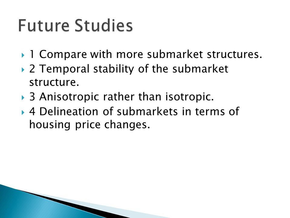 1 Compare with more submarket structures. 2 Temporal stability of the submarket structure. 3 Anisotropic rather than isotropic. 4 Delineation of subma