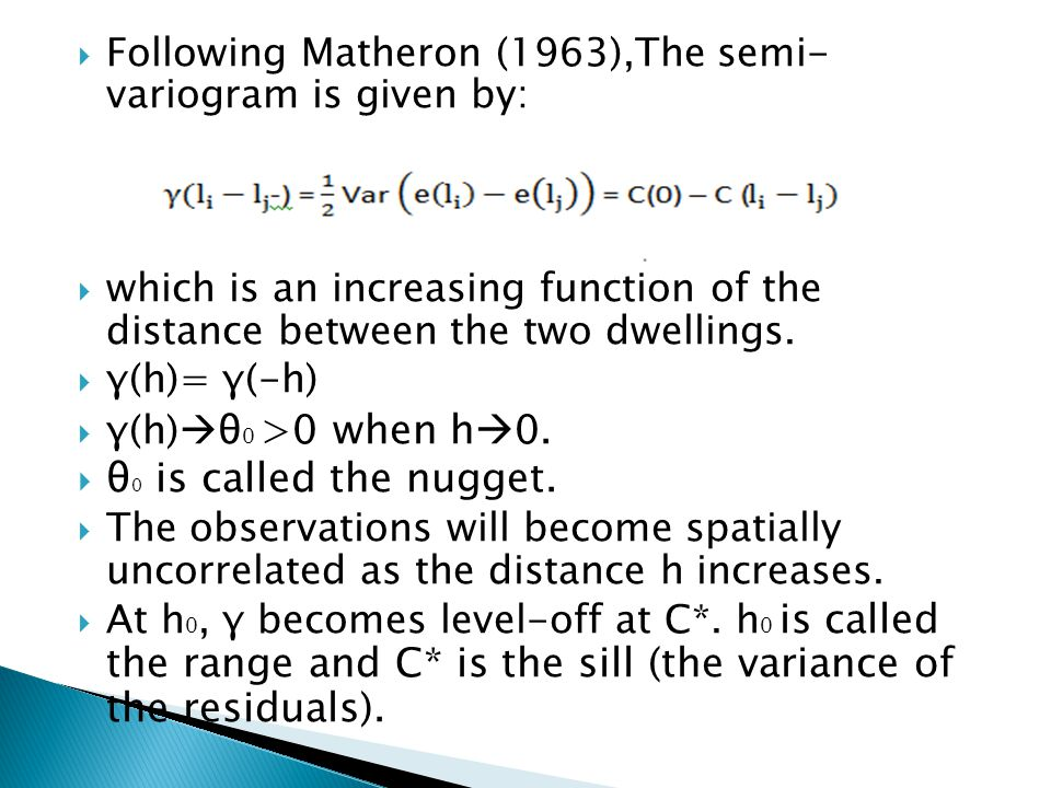 Step 3: Estimate the semi-variogram The spherical semi-variogram is given by: where θ 0 is the nugget, θ 0 + θ 1 is the sill and θ 2 is the range Estimated by Method of Moments.