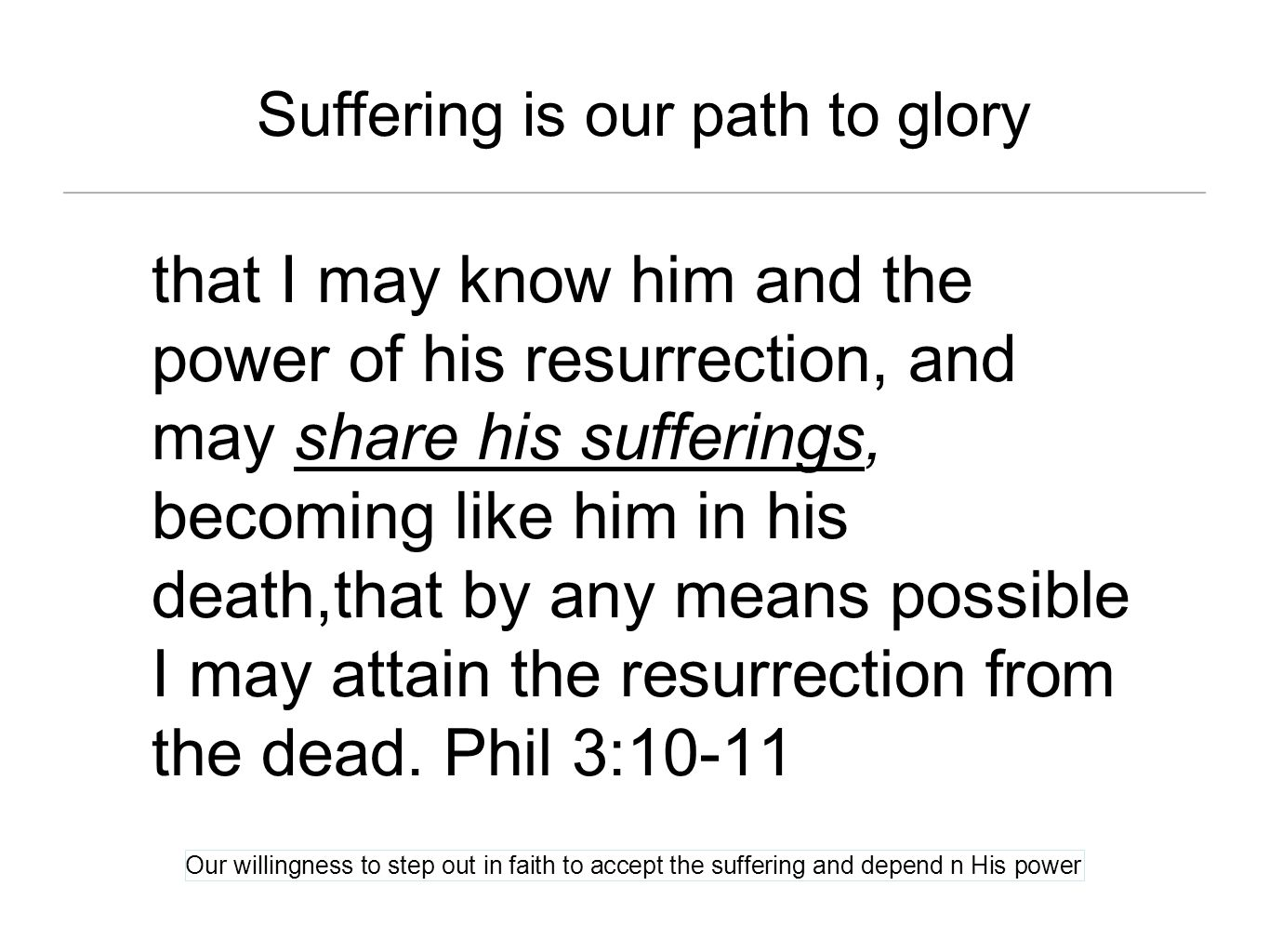 Suffering is our path to glory that I may know him and the power of his resurrection, and may share his sufferings, becoming like him in his death,tha