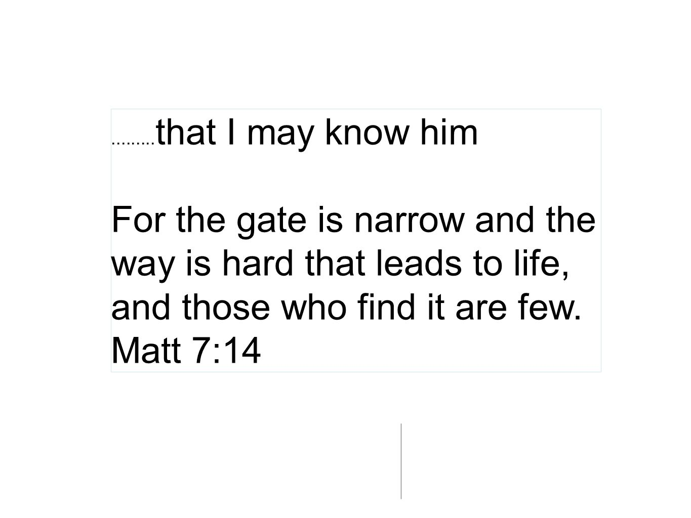 ......... that I may know him For the gate is narrow and the way is hard that leads to life, and those who find it are few. Matt 7:14