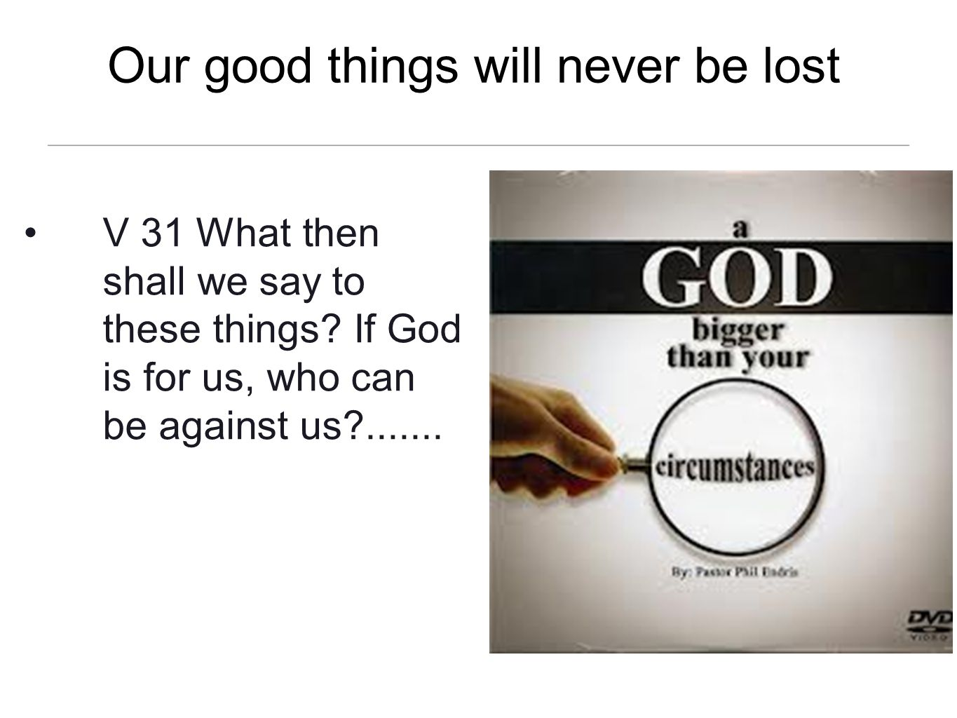 Our good things will never be lost V 31 What then shall we say to these things? If God is for us, who can be against us?.......