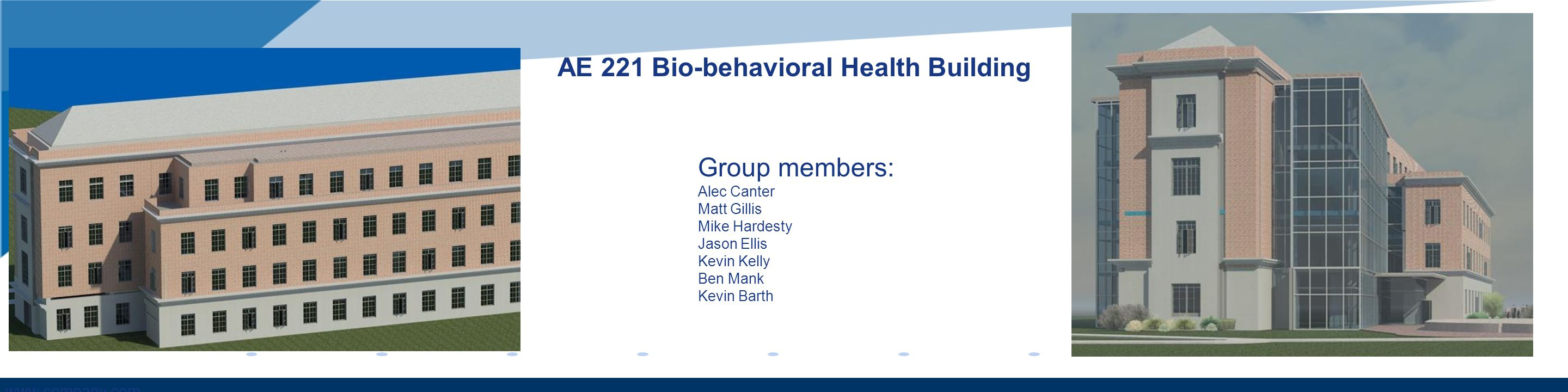 www.company.com AE 221 Bio-behavioral Health Building Group members: Alec Canter Matt Gillis Mike Hardesty Jason Ellis Kevin Kelly Ben Mank Kevin Bart