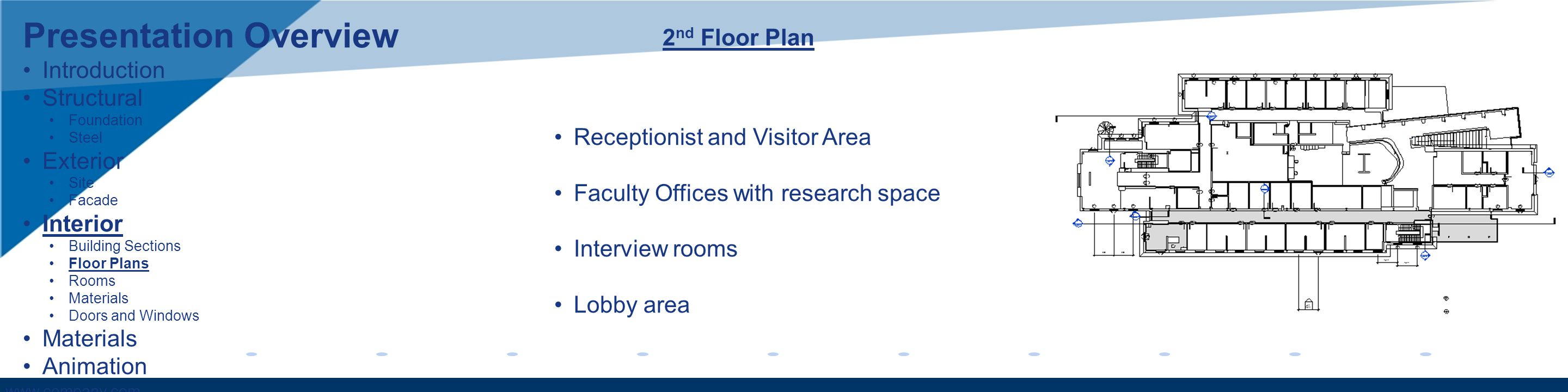 www.company.com 2 nd Floor Plan Receptionist and Visitor Area Faculty Offices with research space Interview rooms Lobby area Presentation Overview Introduction Structural Foundation Steel Exterior Site Facade Interior Building Sections Floor Plans Rooms Materials Doors and Windows Materials Animation