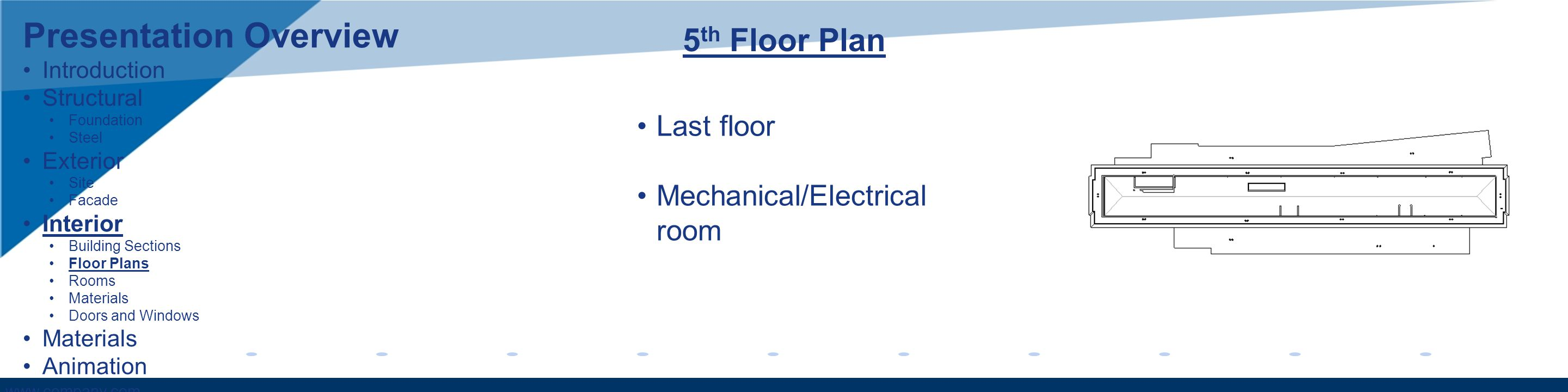 www.company.com 5 th Floor Plan Last floor Mechanical/Electrical room Presentation Overview Introduction Structural Foundation Steel Exterior Site Facade Interior Building Sections Floor Plans Rooms Materials Doors and Windows Materials Animation
