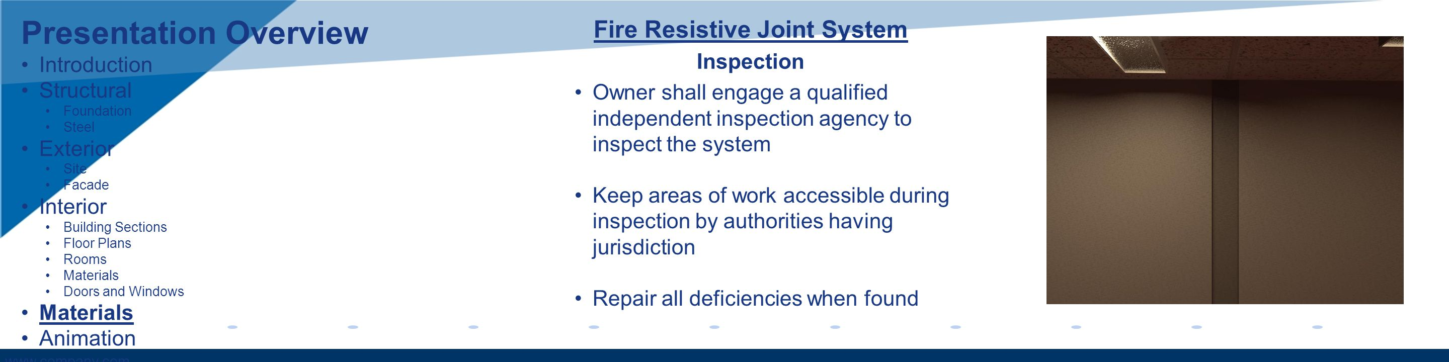 www.company.com Fire Resistive Joint System Owner shall engage a qualified independent inspection agency to inspect the system Keep areas of work accessible during inspection by authorities having jurisdiction Repair all deficiencies when found Inspection Presentation Overview Introduction Structural Foundation Steel Exterior Site Facade Interior Building Sections Floor Plans Rooms Materials Doors and Windows Materials Animation